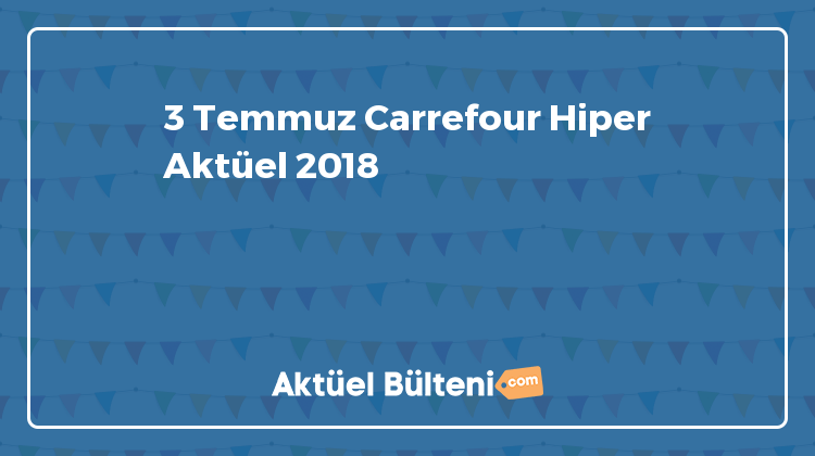 3 Temmuz Carrefour Hiper Aktüel 2018